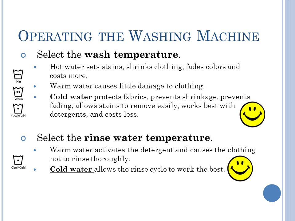 O PERATING THE W ASHING M ACHINE Select the wash temperature. Hot water sets stains, shrinks clothing, fades colors and costs more. Warm water causes