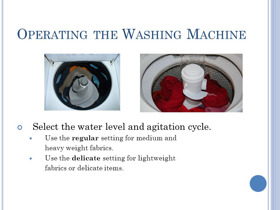 O PERATING THE W ASHING M ACHINE Select the water level and agitation cycle. Use the regular setting for medium and heavy weight fabrics. Use the deli