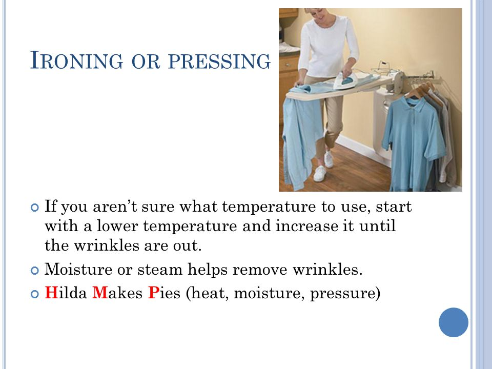 I RONING OR PRESSING If you aren't sure what temperature to use, start with a lower temperature and increase it until the wrinkles are out. Moisture o