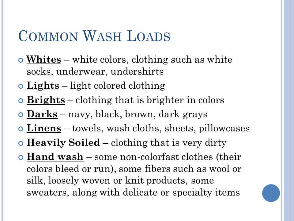 C OMMON W ASH L OADS Whites – white colors, clothing such as white socks, underwear, undershirts Lights – light colored clothing Brights – clothing th