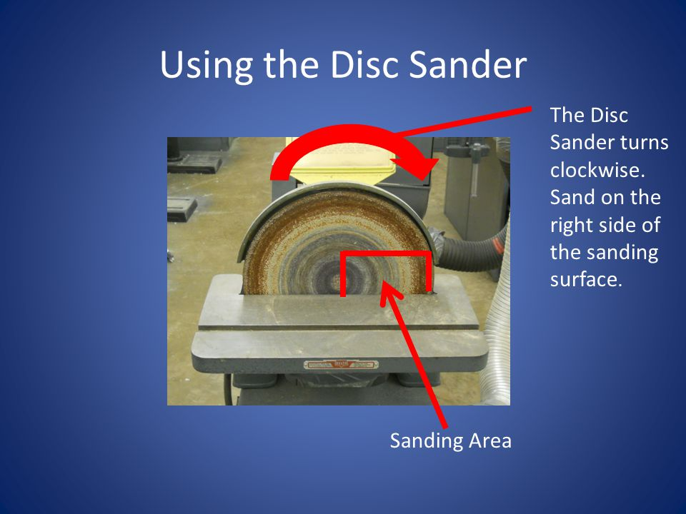 Using the Disc Sander The Disc Sander turns clockwise. Sand on the right side of the sanding surface. Sanding Area