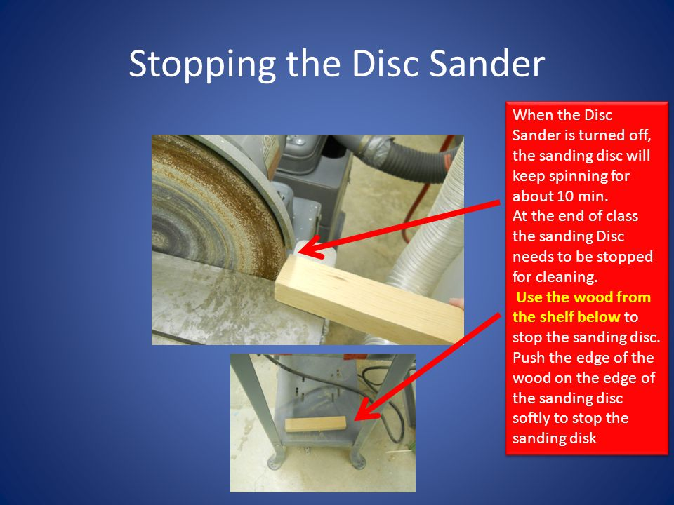 Stopping the Disc Sander When the Disc Sander is turned off, the sanding disc will keep spinning for about 10 min. At the end of class the sanding Dis