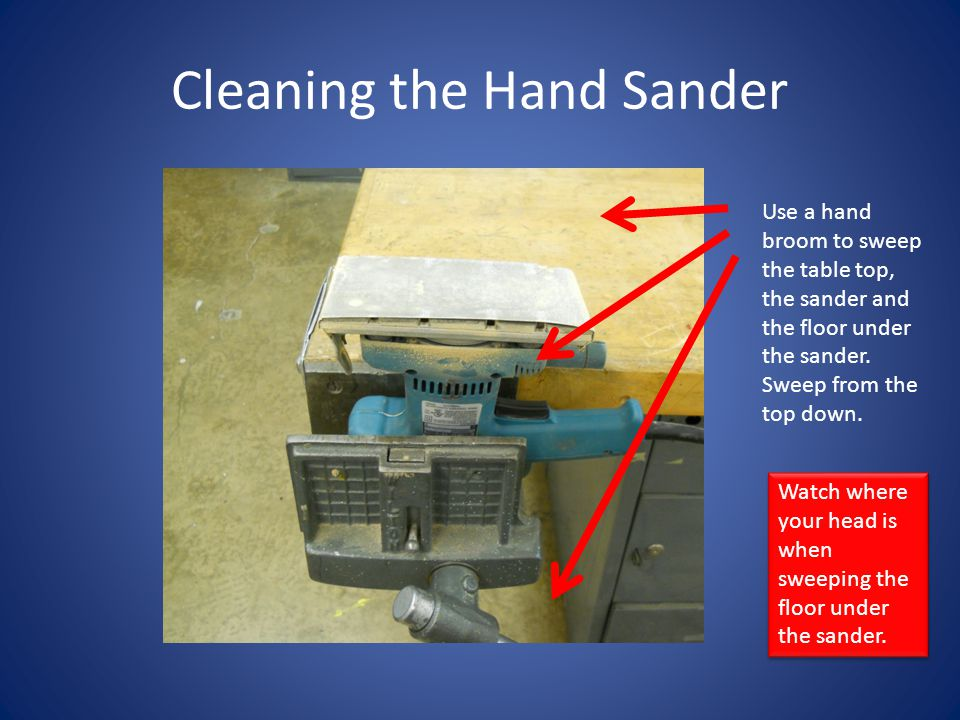 Cleaning the Hand Sander Use a hand broom to sweep the table top, the sander and the floor under the sander. Sweep from the top down. Watch where your