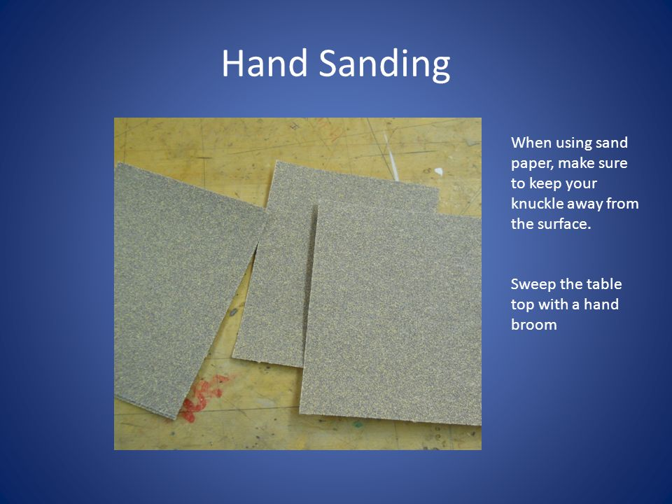 Hand Sanding When using sand paper, make sure to keep your knuckle away from the surface. Sweep the table top with a hand broom