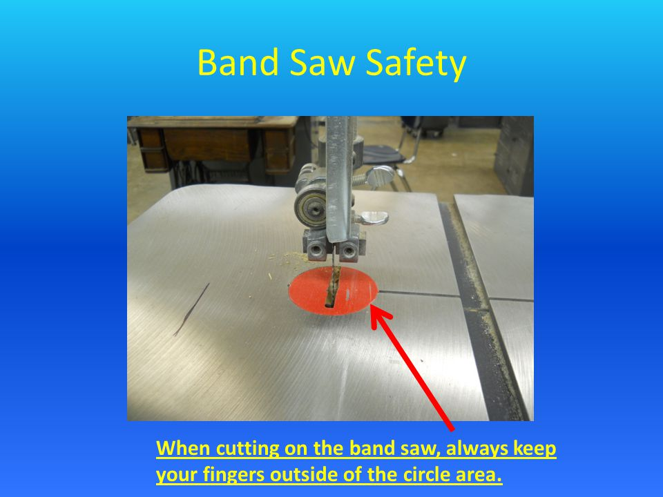 Band Saw Safety When cutting on the band saw, always keep your fingers outside of the circle area.