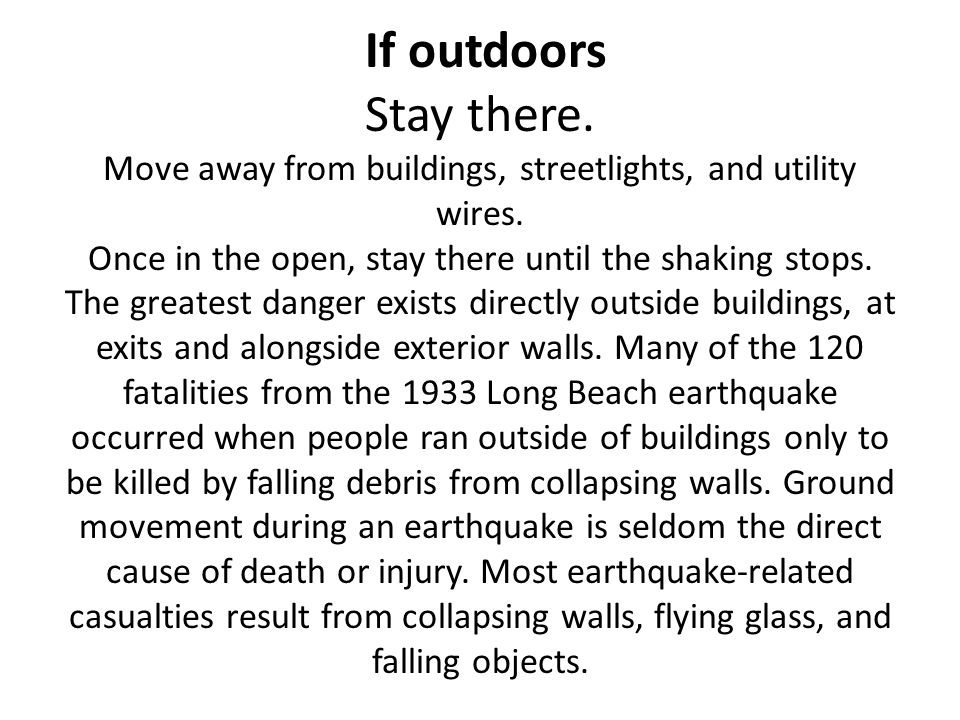 If outdoors Stay there. Move away from buildings, streetlights, and utility wires. Once in the open, stay there until the shaking stops. The greatest