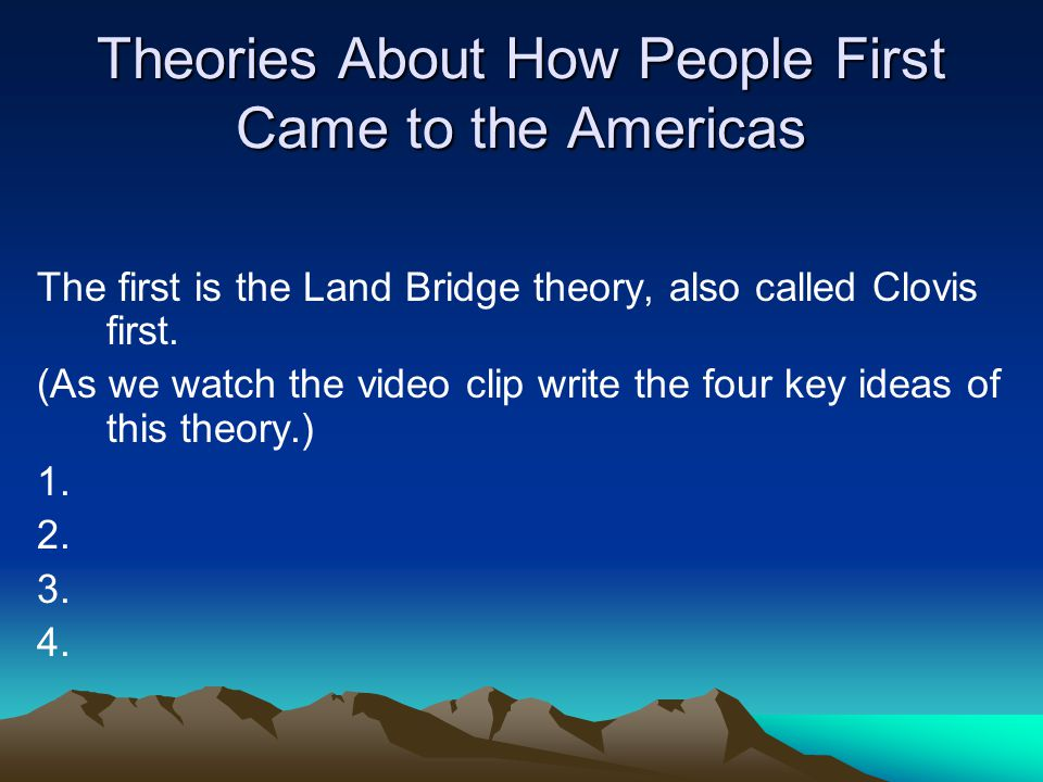 Theories About How People First Came to the Americas The first is the Land Bridge theory, also called Clovis first. (As we watch the video clip write