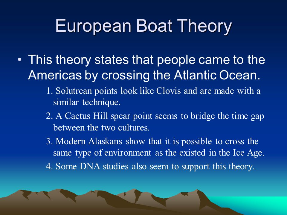 European Boat Theory This theory states that people came to the Americas by crossing the Atlantic Ocean. 1. Solutrean points look like Clovis and are