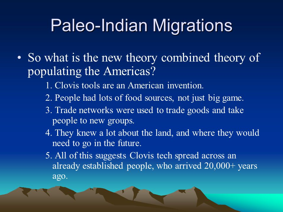 Paleo-Indian Migrations So what is the new theory combined theory of populating the Americas? 1. Clovis tools are an American invention. 2. People had