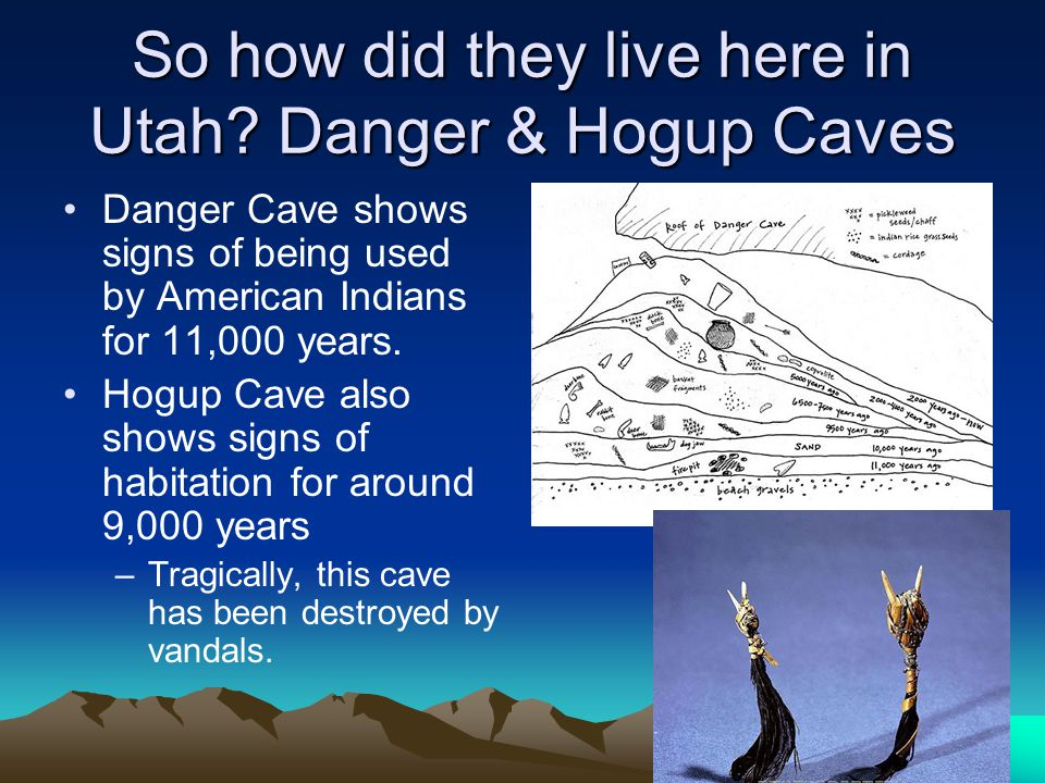 So how did they live here in Utah? Danger & Hogup Caves Danger Cave shows signs of being used by American Indians for 11,000 years. Hogup Cave also sh