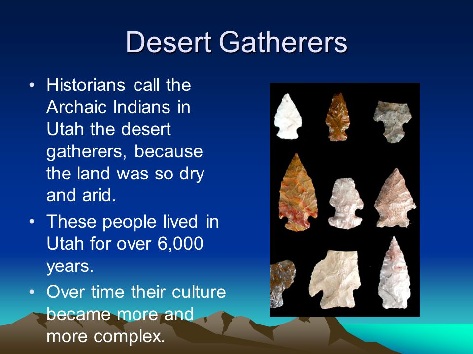 Desert Gatherers Historians call the Archaic Indians in Utah the desert gatherers, because the land was so dry and arid. These people lived in Utah fo