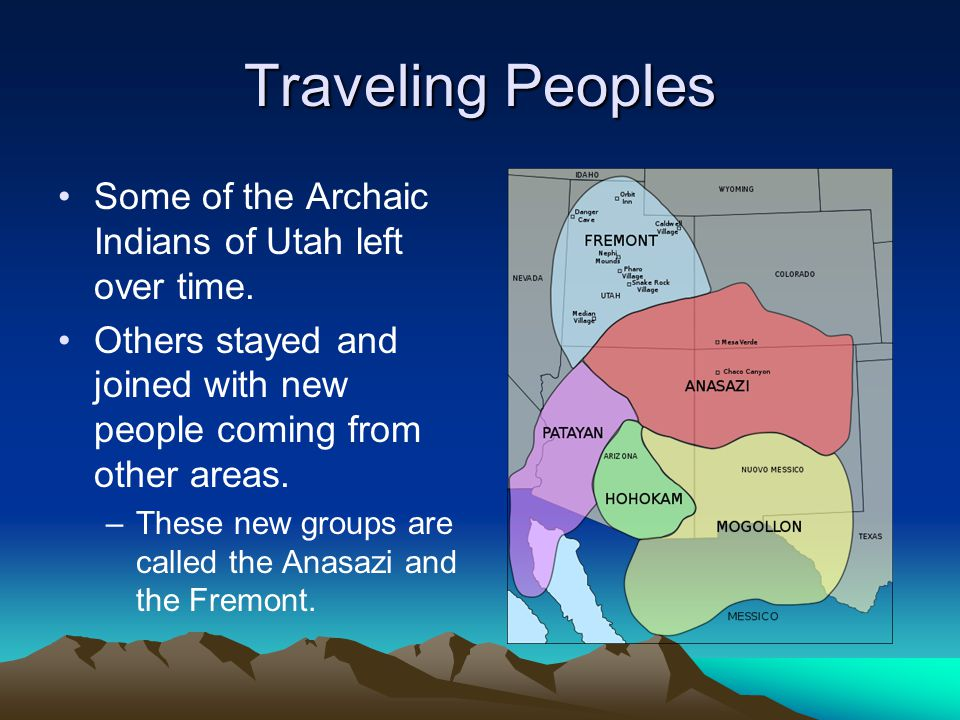 Traveling Peoples Some of the Archaic Indians of Utah left over time. Others stayed and joined with new people coming from other areas. –These new gro