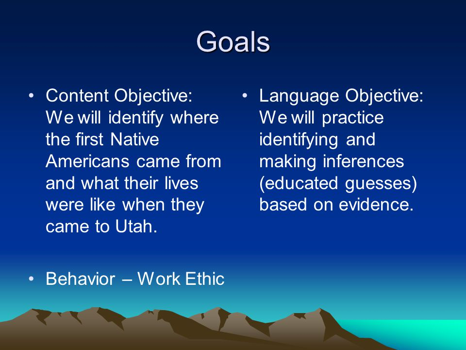 Goals Content Objective: We will identify where the first Native Americans came from and what their lives were like when they came to Utah. Behavior –