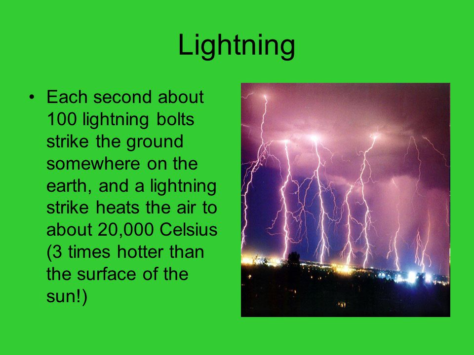 Lightning Each second about 100 lightning bolts strike the ground somewhere on the earth, and a lightning strike heats the air to about 20,000 Celsius (3 times hotter than the surface of the sun!)