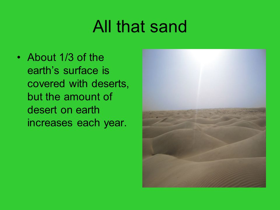 All that sand About 1/3 of the earth's surface is covered with deserts, but the amount of desert on earth increases each year.