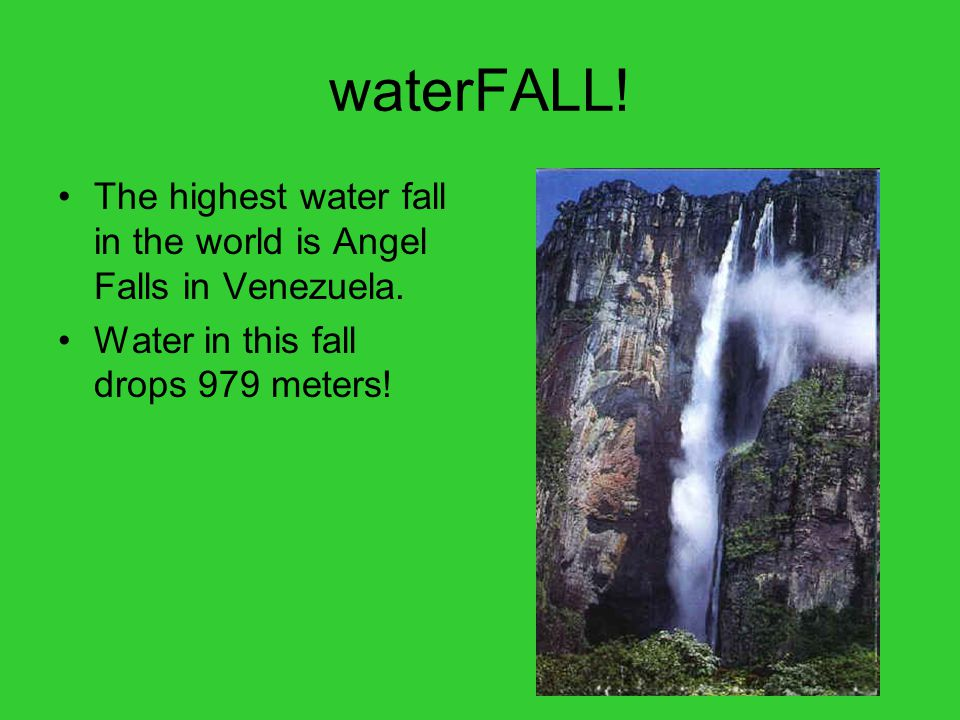 waterFALL. The highest water fall in the world is Angel Falls in Venezuela.