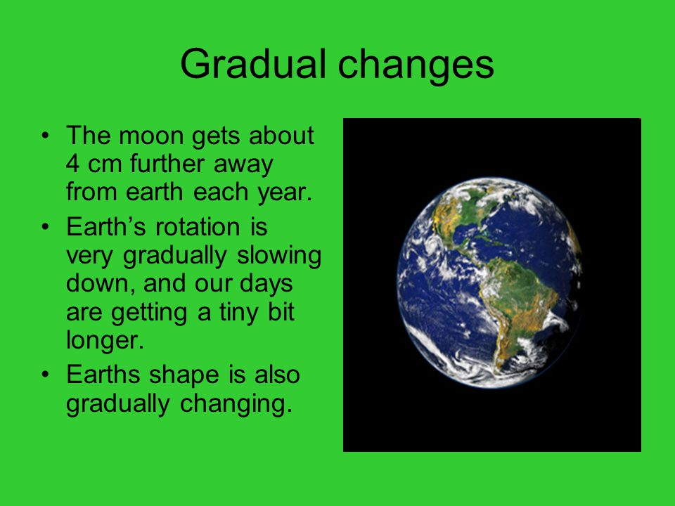 Gradual changes The moon gets about 4 cm further away from earth each year.