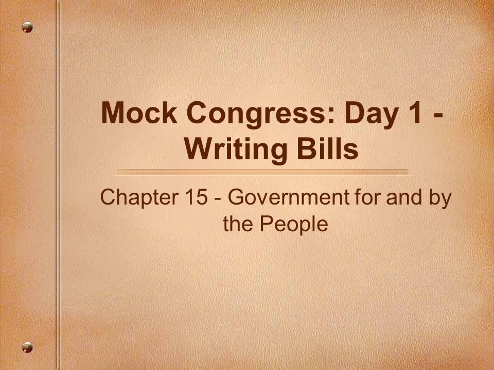 Mock Congress: Day 1 - Writing Bills Chapter 15 - Government for and by the People