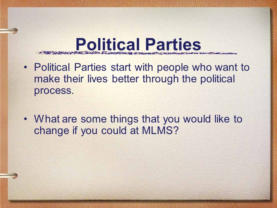 Political Parties Political Parties start with people who want to make their lives better through the political process. What are some things that you