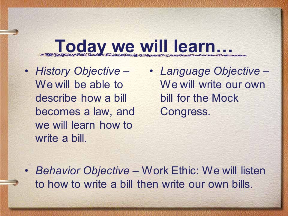 Today we will learn… History Objective – We will be able to describe how a bill becomes a law, and we will learn how to write a bill. Behavior Objecti