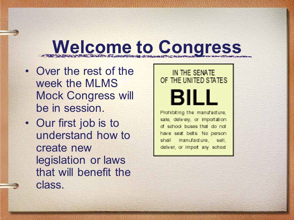 Welcome to Congress Over the rest of the week the MLMS Mock Congress will be in session. Our first job is to understand how to create new legislation