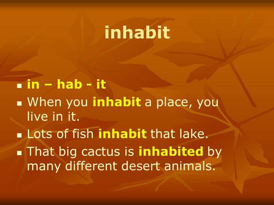inhabit in – hab - it When you inhabit a place, you live in it.