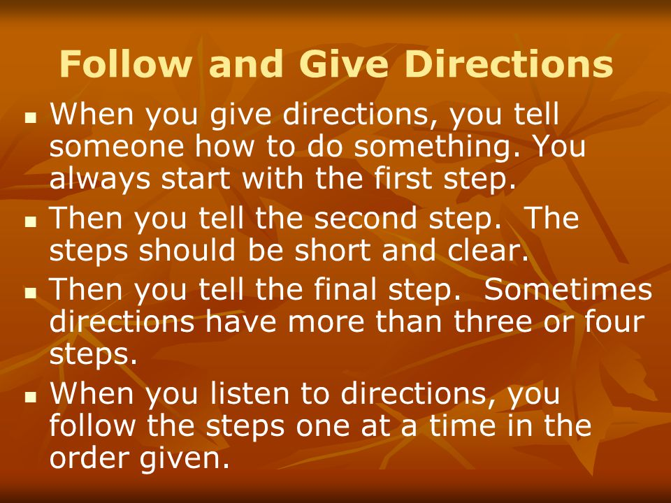 Follow and Give Directions When you give directions, you tell someone how to do something.