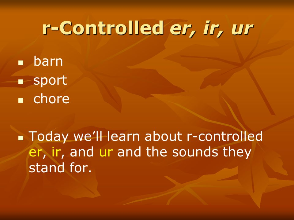 r-Controlled er, ir, ur barn sport chore Today we'll learn about r-controlled er, ir, and ur and the sounds they stand for.