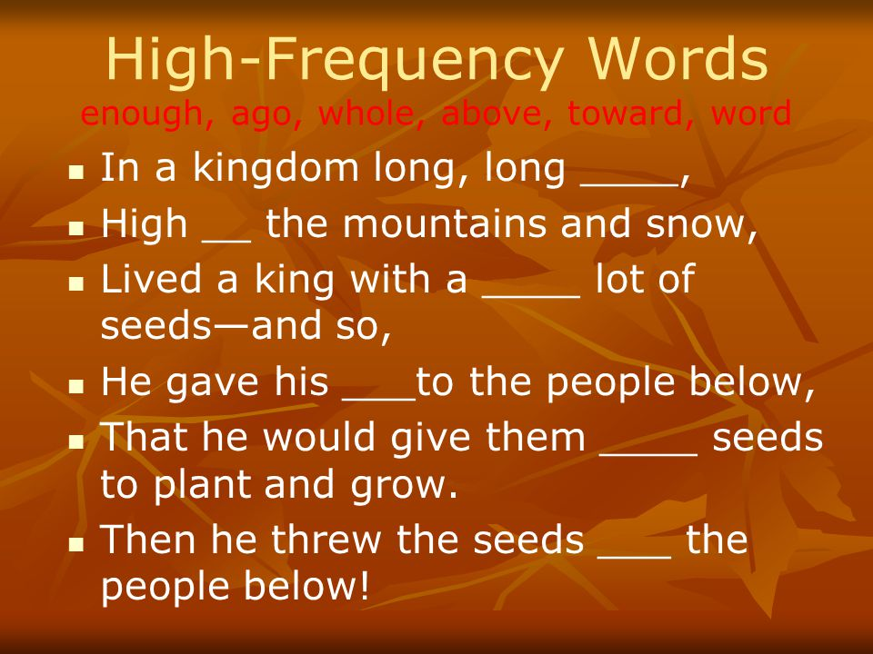 High-Frequency Words enough, ago, whole, above, toward, word In a kingdom long, long ____, High __ the mountains and snow, Lived a king with a ____ lot of seeds—and so, He gave his ___to the people below, That he would give them ____ seeds to plant and grow.