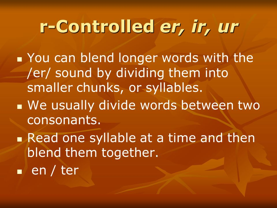 r-Controlled er, ir, ur You can blend longer words with the /er/ sound by dividing them into smaller chunks, or syllables.
