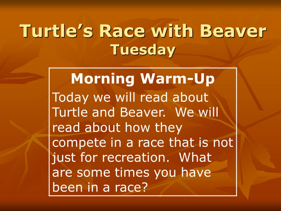 Turtle's Race with Beaver Tuesday Morning Warm-Up Today we will read about Turtle and Beaver.