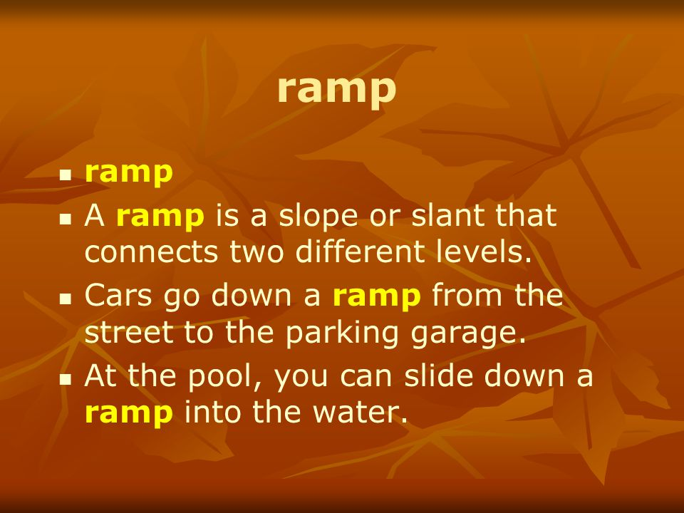 ramp A ramp is a slope or slant that connects two different levels.