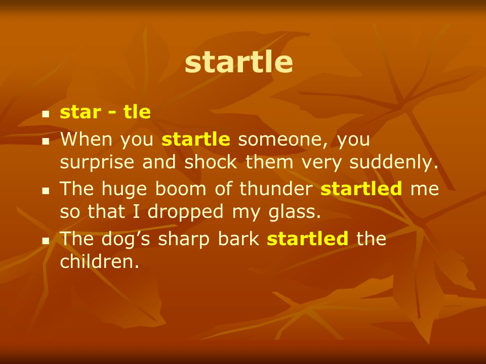 startle star - tle When you startle someone, you surprise and shock them very suddenly.