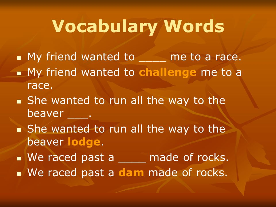 Vocabulary Words My friend wanted to ____ me to a race.