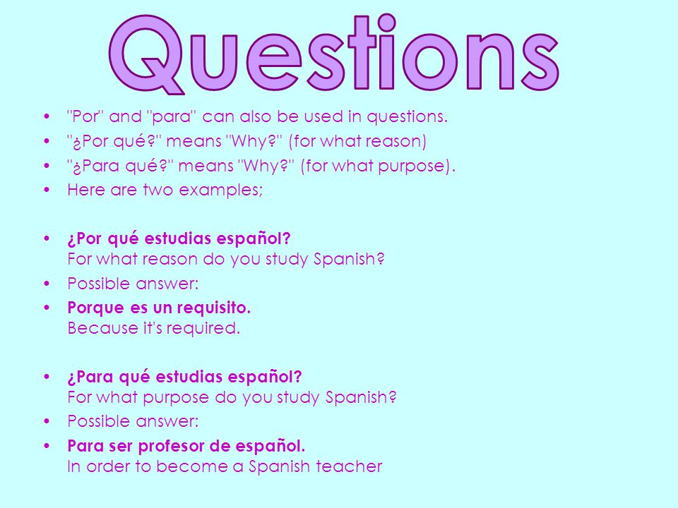 Por and para can also be used in questions.