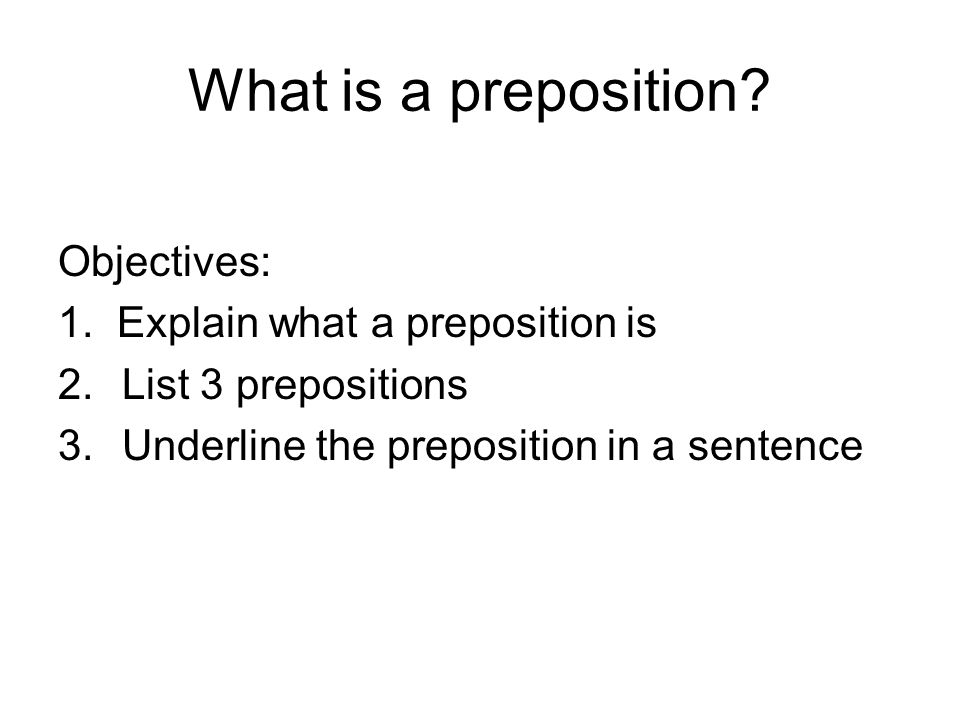 What is a preposition? Objectives: 1. Explain what a preposition is 2.List 3 prepositions 3.Underline the preposition in a sentence