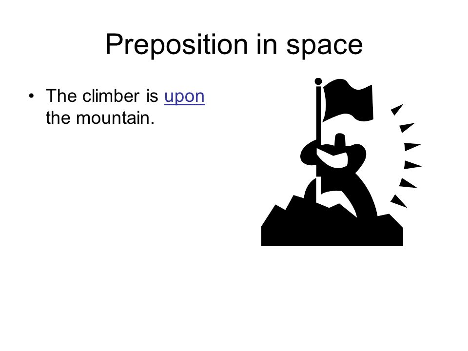 Preposition in space The climber is upon the mountain.
