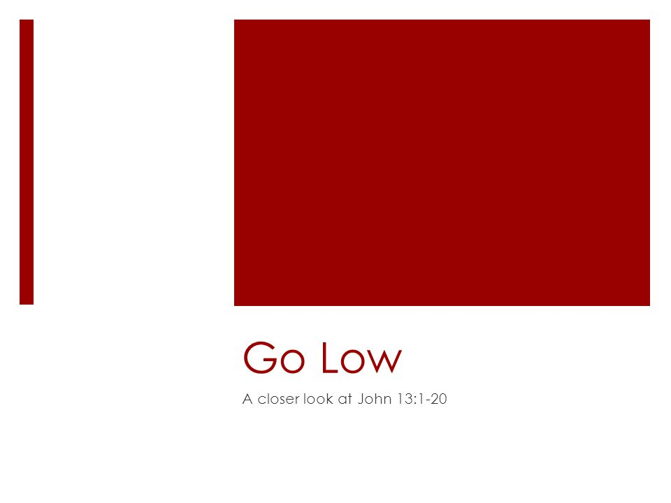 Go Low A closer look at John 13:1-20