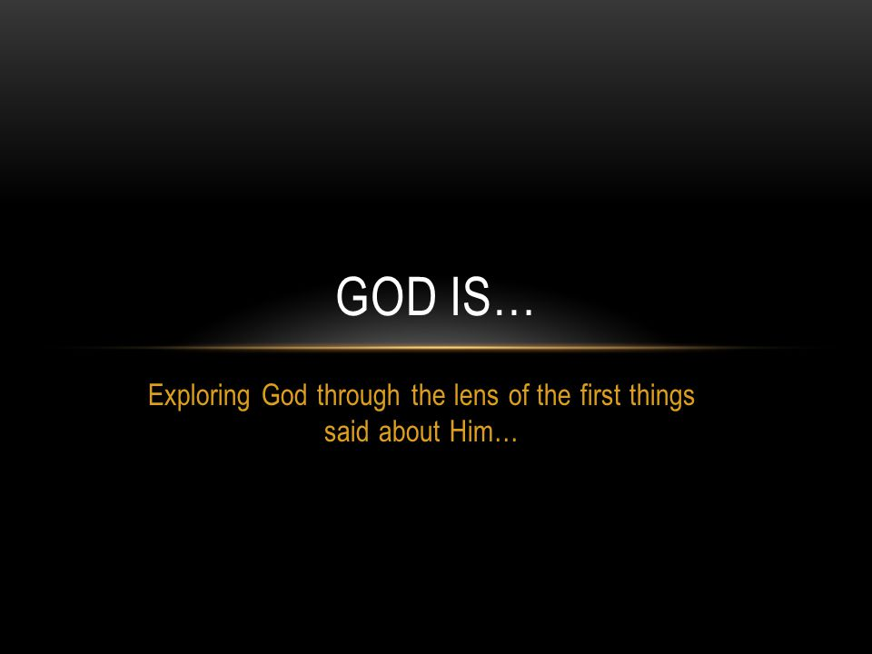 Exploring God through the lens of the first things said about Him… GOD IS…