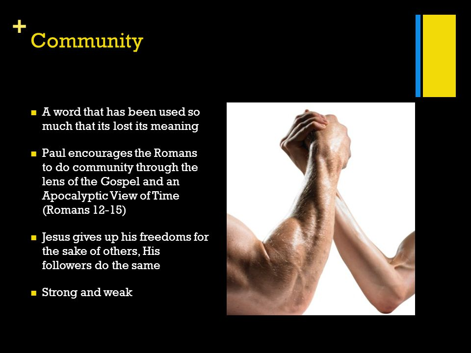 + Community A word that has been used so much that its lost its meaning Paul encourages the Romans to do community through the lens of the Gospel and an Apocalyptic View of Time (Romans 12-15) Jesus gives up his freedoms for the sake of others, His followers do the same Strong and weak