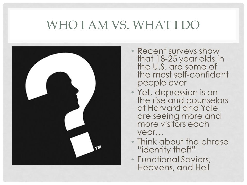 WHO I AM VS. WHAT I DO Recent surveys show that 18-25 year olds in the U.S.