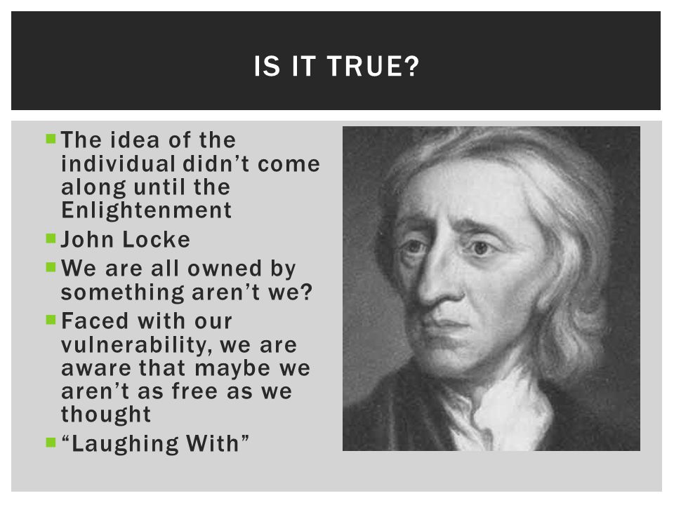  The idea of the individual didn't come along until the Enlightenment  John Locke  We are all owned by something aren't we?  Faced with our vulner