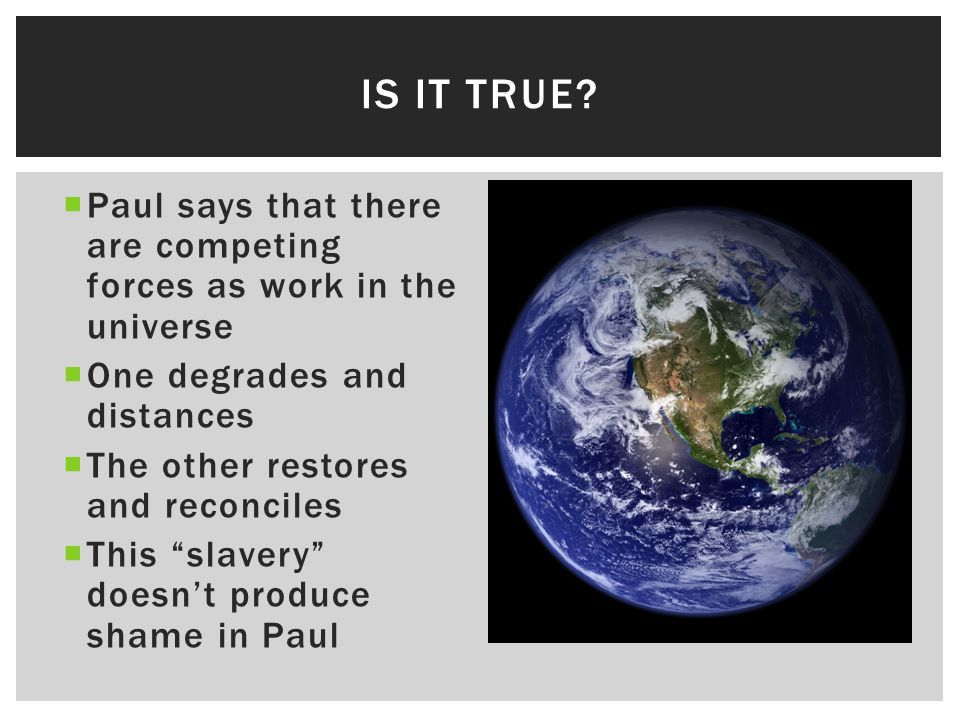  Paul says that there are competing forces as work in the universe  One degrades and distances  The other restores and reconciles  This slavery doesn't produce shame in Paul IS IT TRUE?