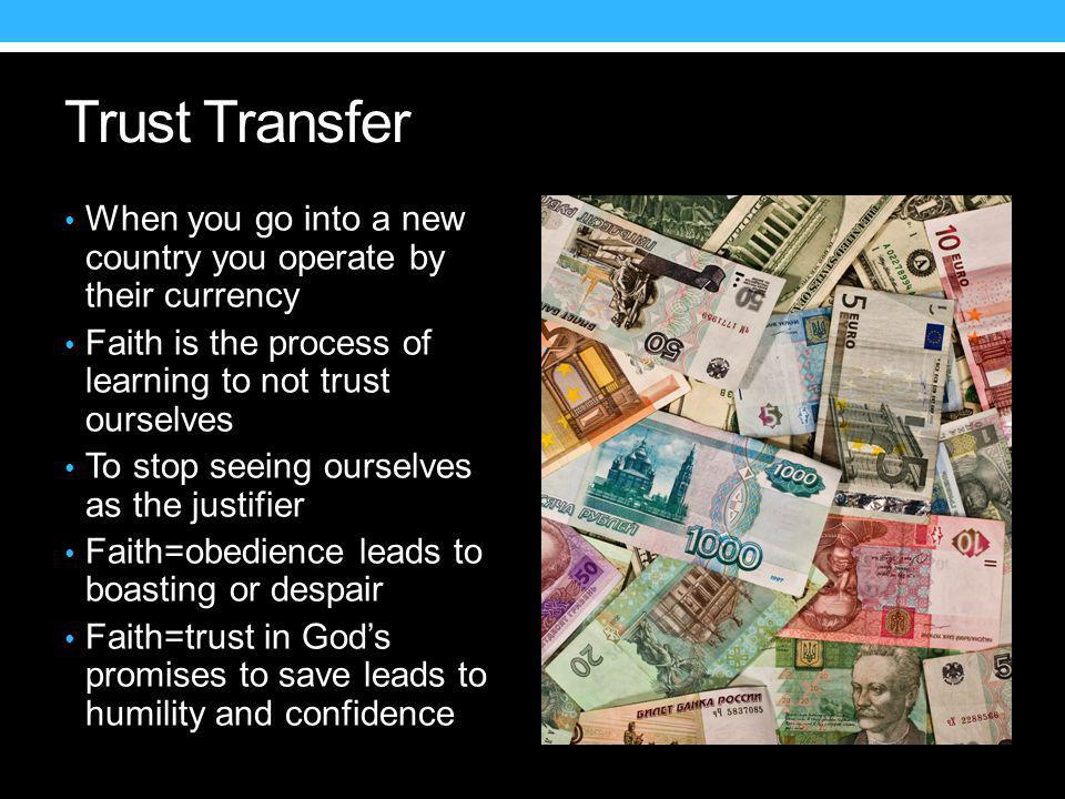 Trust Transfer When you go into a new country you operate by their currency Faith is the process of learning to not trust ourselves To stop seeing ourselves as the justifier Faith=obedience leads to boasting or despair Faith=trust in God's promises to save leads to humility and confidence