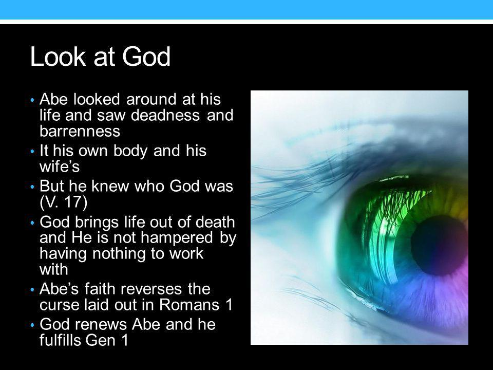 Look at God Abe looked around at his life and saw deadness and barrenness It his own body and his wife's But he knew who God was (V.