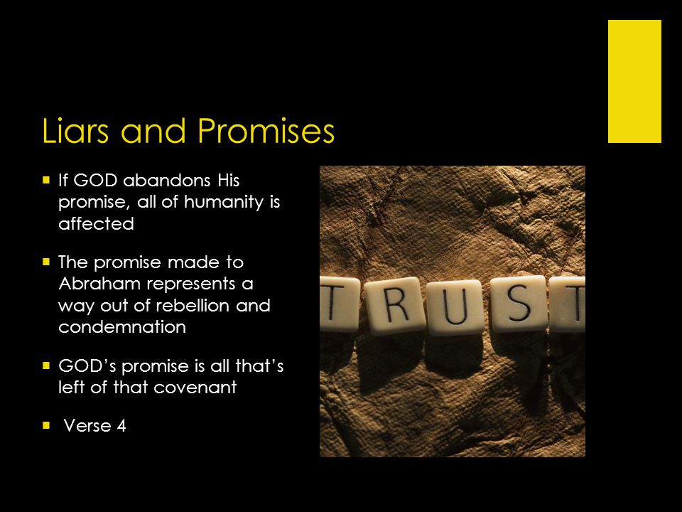  If GOD abandons His promise, all of humanity is affected  The promise made to Abraham represents a way out of rebellion and condemnation  GOD's promise is all that's left of that covenant  Verse 4 Liars and Promises
