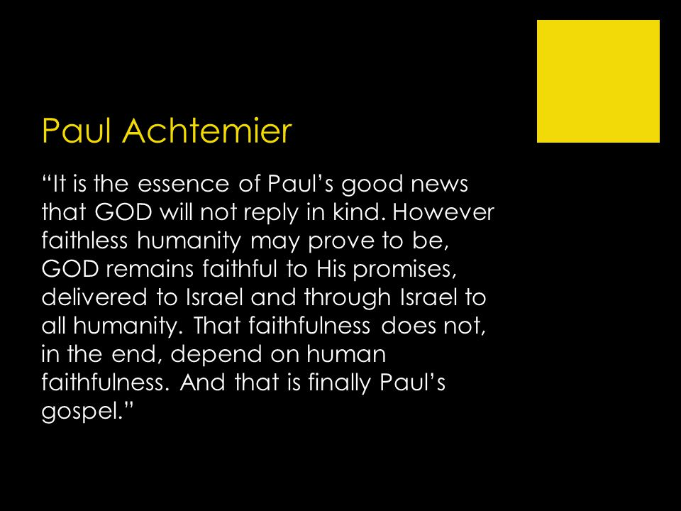 "Paul Achtemier ""It is the essence of Paul's good news that GOD will not reply in kind. However faithless humanity may prove to be, GOD remains faithfu"