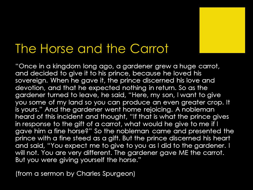 The Horse and the Carrot Once in a kingdom long ago, a gardener grew a huge carrot, and decided to give it to his prince, because he loved his sovereign.