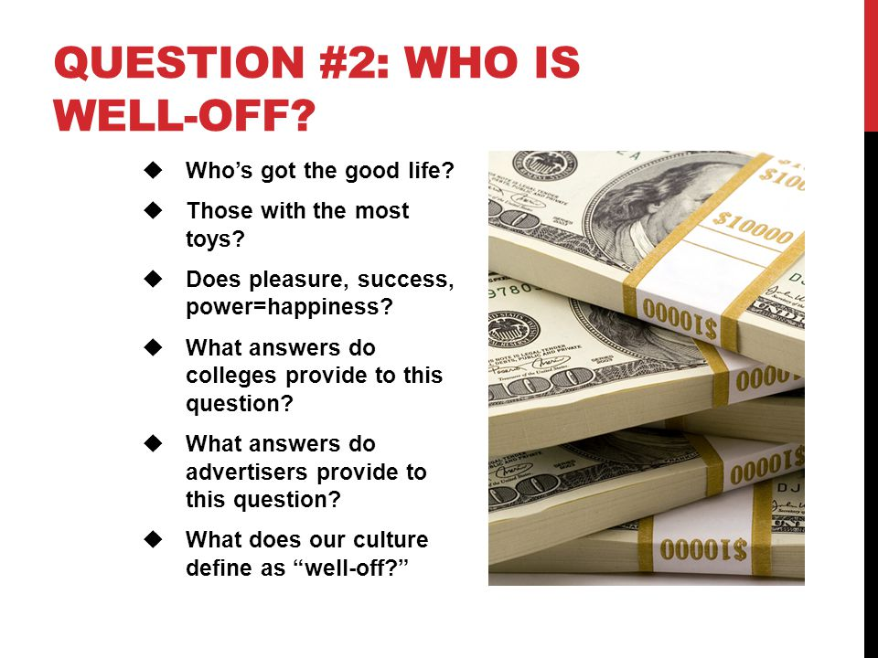 QUESTION #2: WHO IS WELL-OFF?  Who's got the good life?  Those with the most toys?  Does pleasure, success, power=happiness?  What answers do coll
