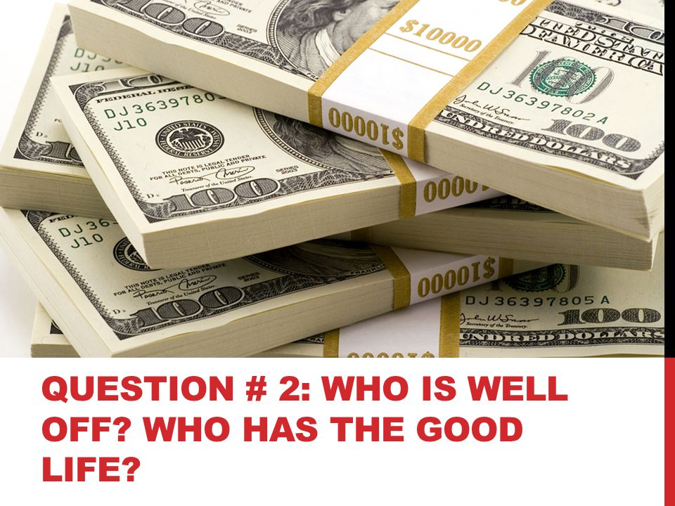 QUESTION # 2: WHO IS WELL OFF? WHO HAS THE GOOD LIFE?